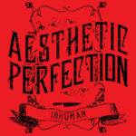"End to End: Aesthetic Perfection, ""Inhuman"" Single"