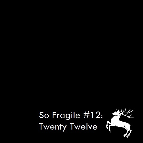 So Fragile #12: Twenty-Twelve