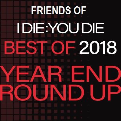 Friends of I Die: You Die Best of 2018 Year End Round Up