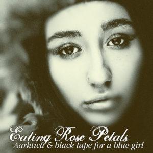 Aarktica & Black Tape For A Blue Girl - Eating Rose Petals