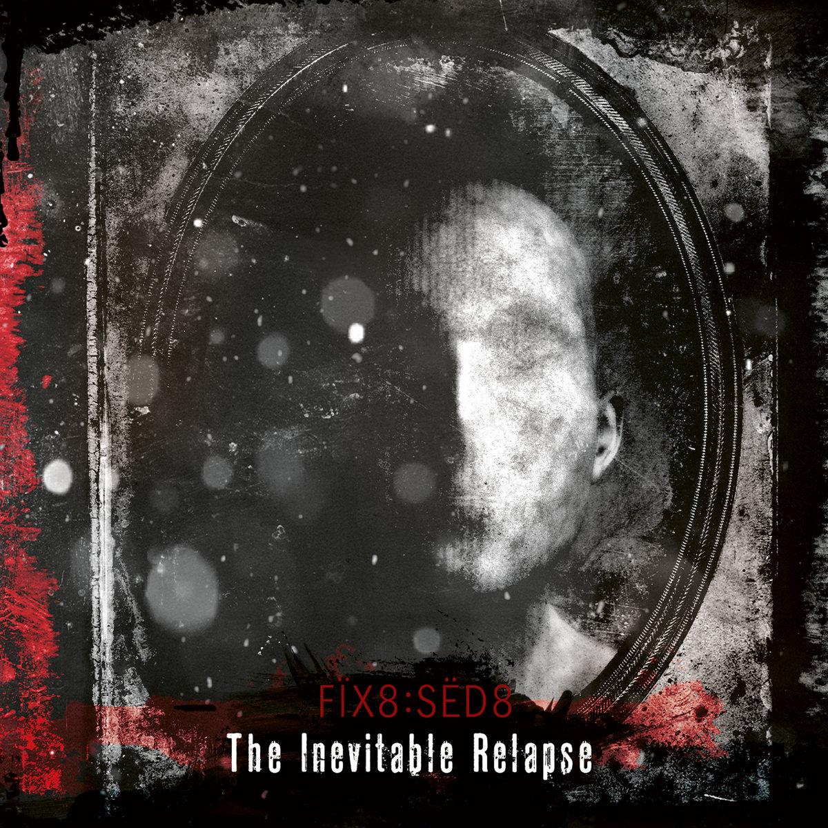 """Fïx8:Sëd8, """"The Inevitable Relapse"""""""